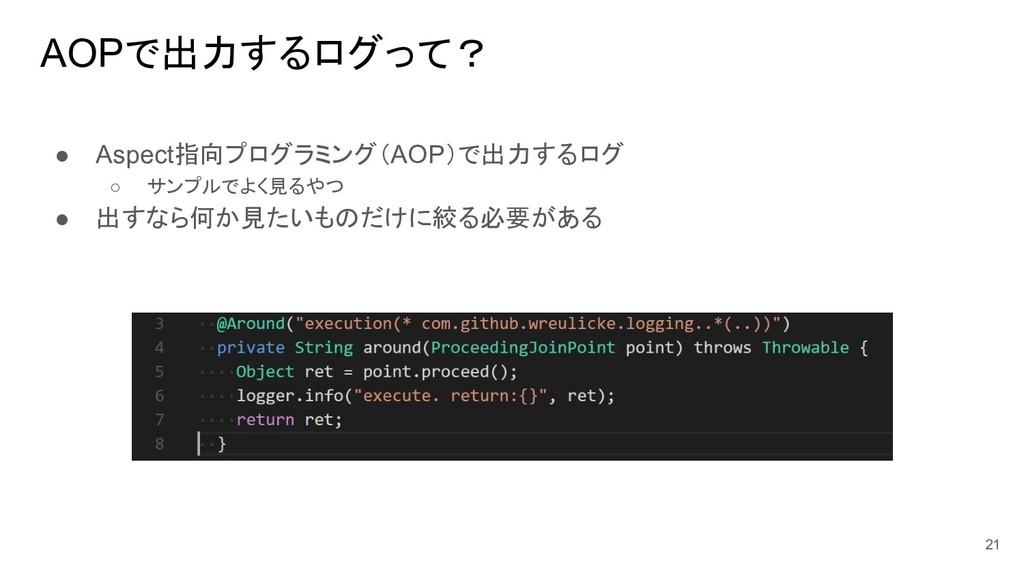 AOPで出力するログって? ● Aspect指向プログラミング(AOP)で出力するログ ○ サ...