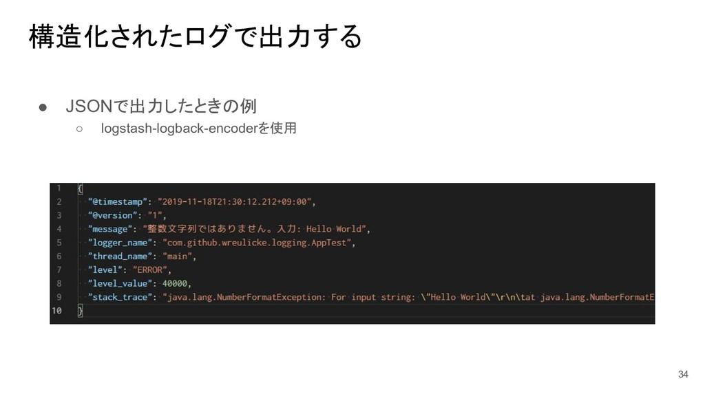 構造化されたログで出力する ● JSONで出力したときの例 ○ logstash-logbac...