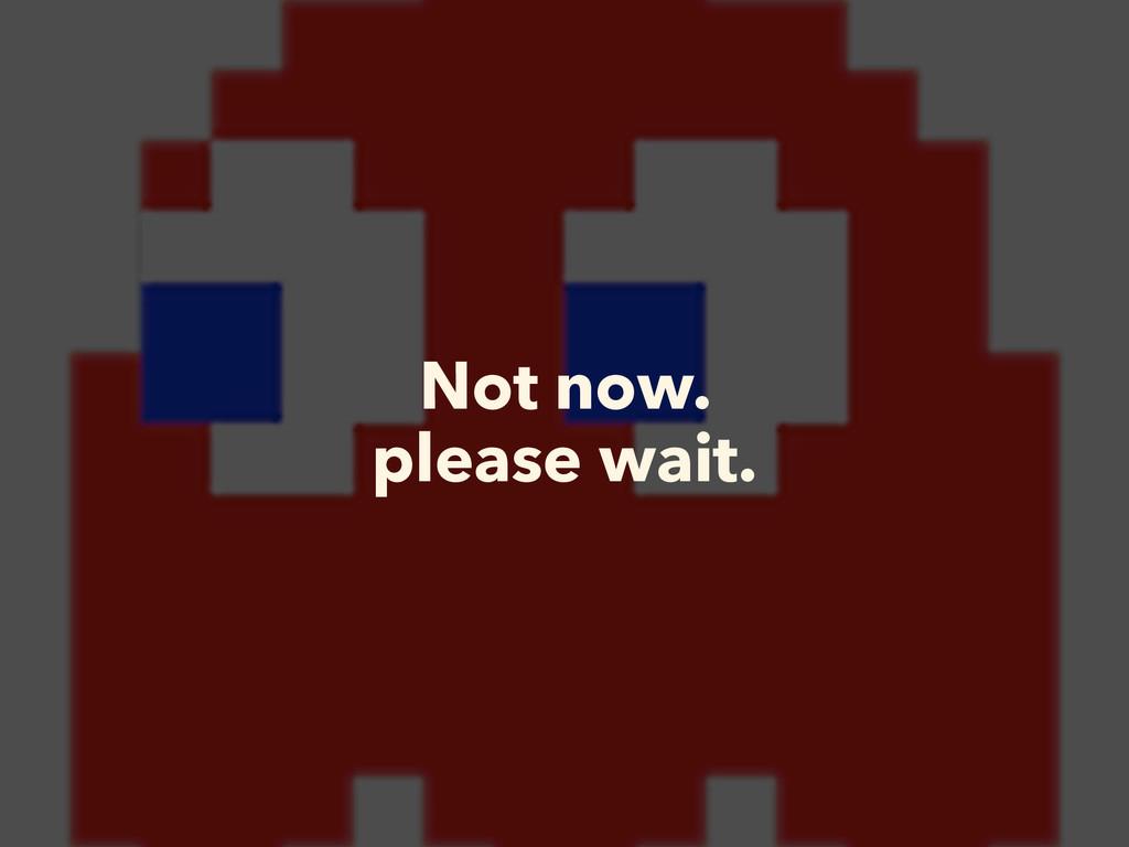 Not now. please wait.