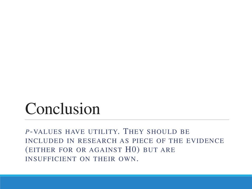 Conclusion P-VALUES HAVE UTILITY. THEY SHOULD B...