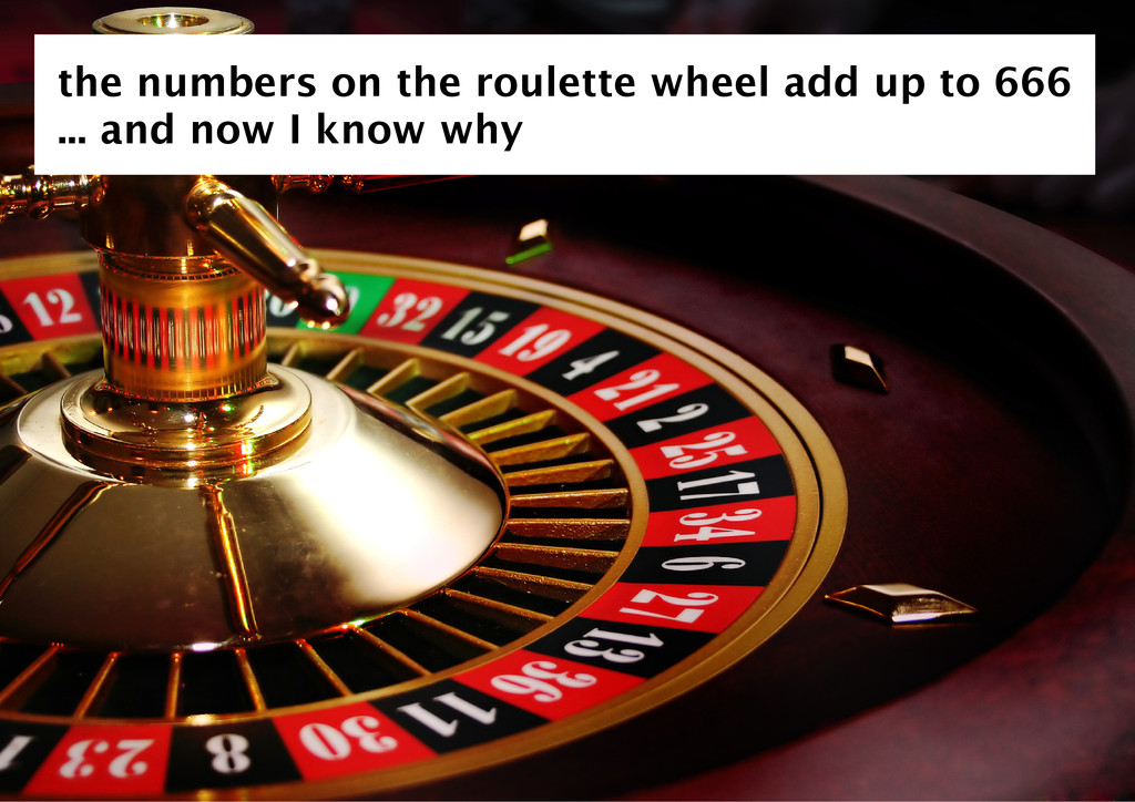 the numbers on the roulette wheel add up to 666...