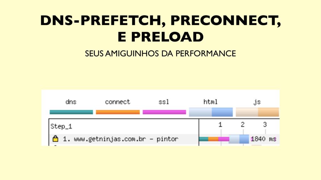 SEUS AMIGUINHOS DA PERFORMANCE DNS-PREFETCH, PR...