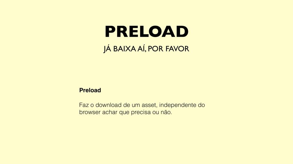 Preload Faz o download de um asset, independent...