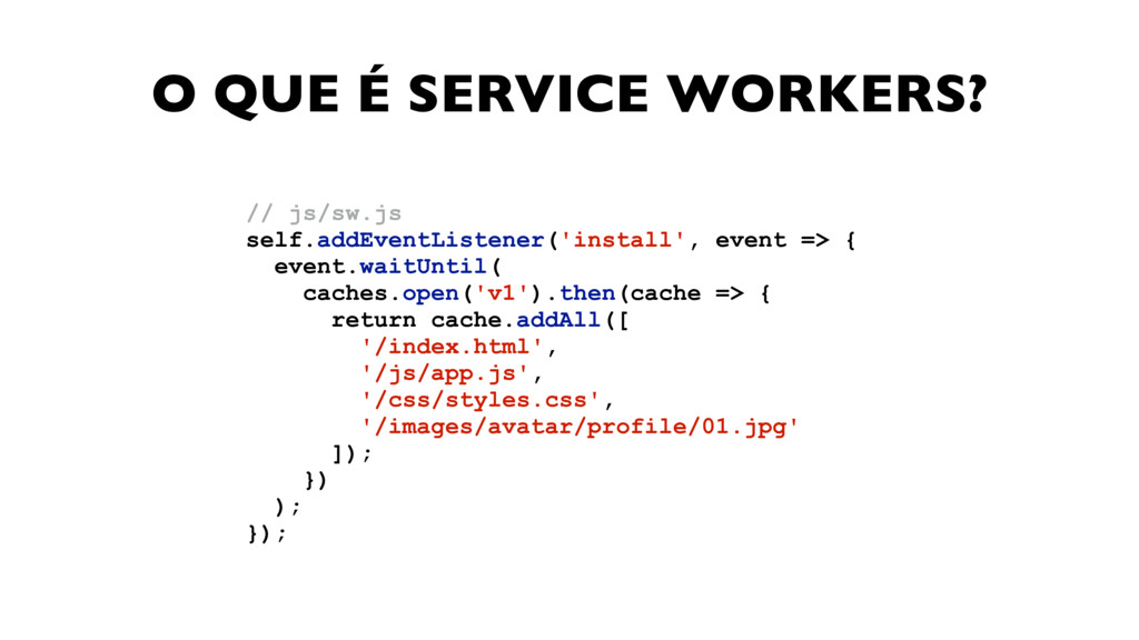 O QUE É SERVICE WORKERS? // js/sw.js self.addEv...