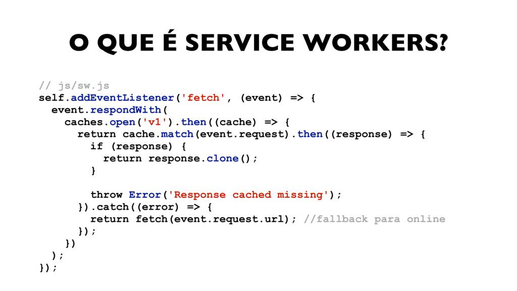 O QUE É SERVICE WORKERS? // js/sw.js self.addE...