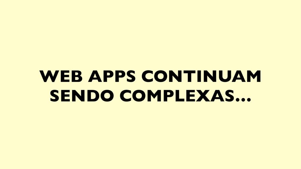 WEB APPS CONTINUAM SENDO COMPLEXAS…