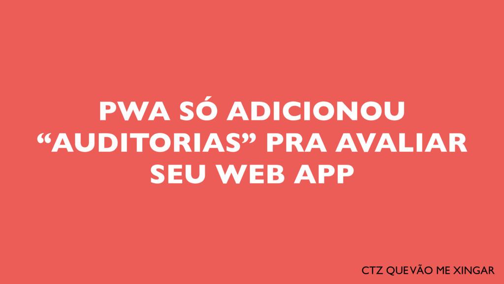 """PWA SÓ ADICIONOU """"AUDITORIAS"""" PRA AVALIAR SEU W..."""