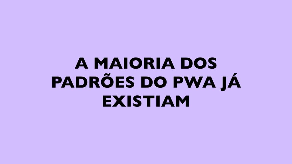 A MAIORIA DOS PADRÕES DO PWA JÁ EXISTIAM