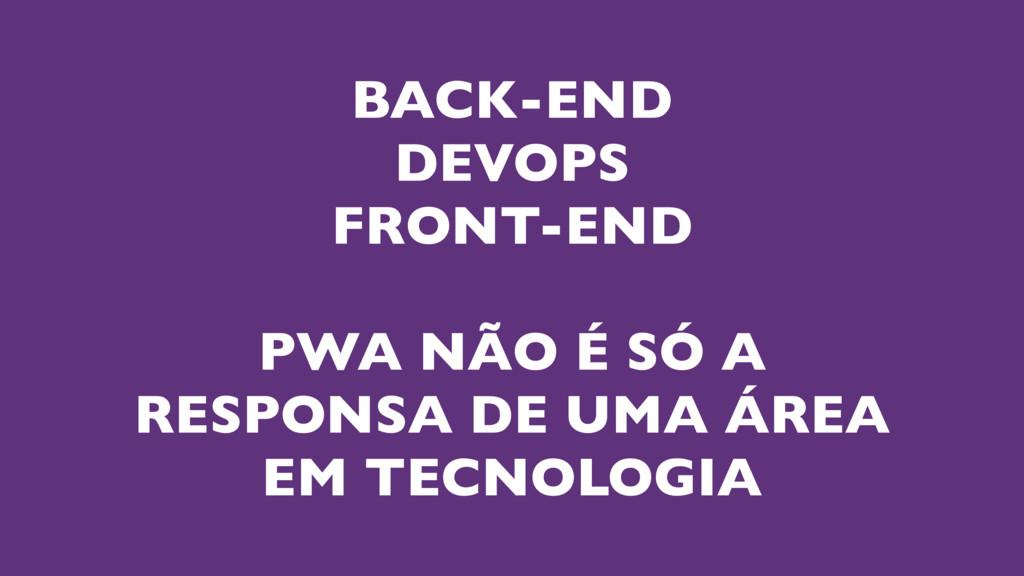 BACK-END DEVOPS FRONT-END PWA NÃO É SÓ A RESPON...
