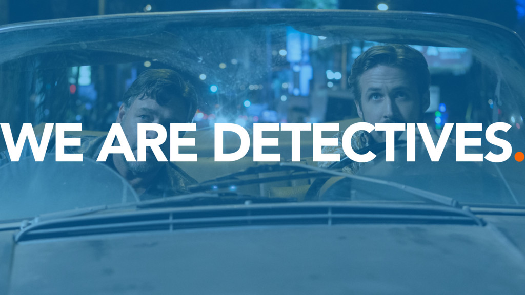 WE ARE DETECTIVES.