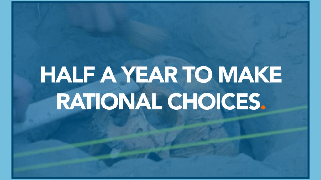 HALF A YEAR TO MAKE RATIONAL CHOICES.