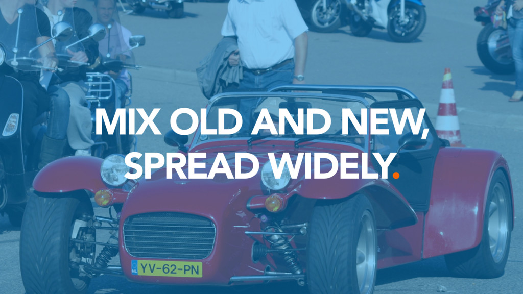 MIX OLD AND NEW,  SPREAD WIDELY.
