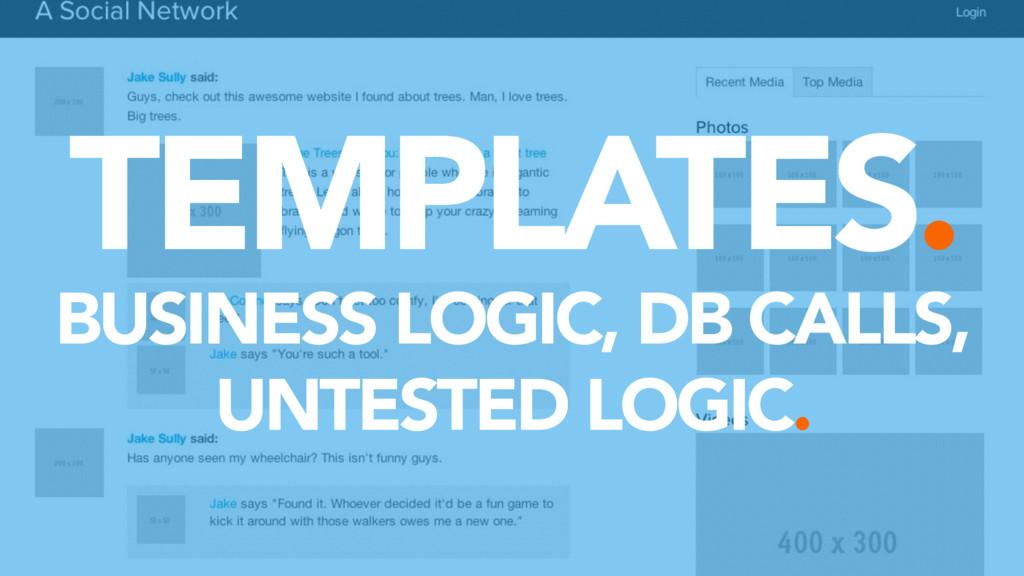 TEMPLATES. BUSINESS LOGIC, DB CALLS, UNTESTED L...