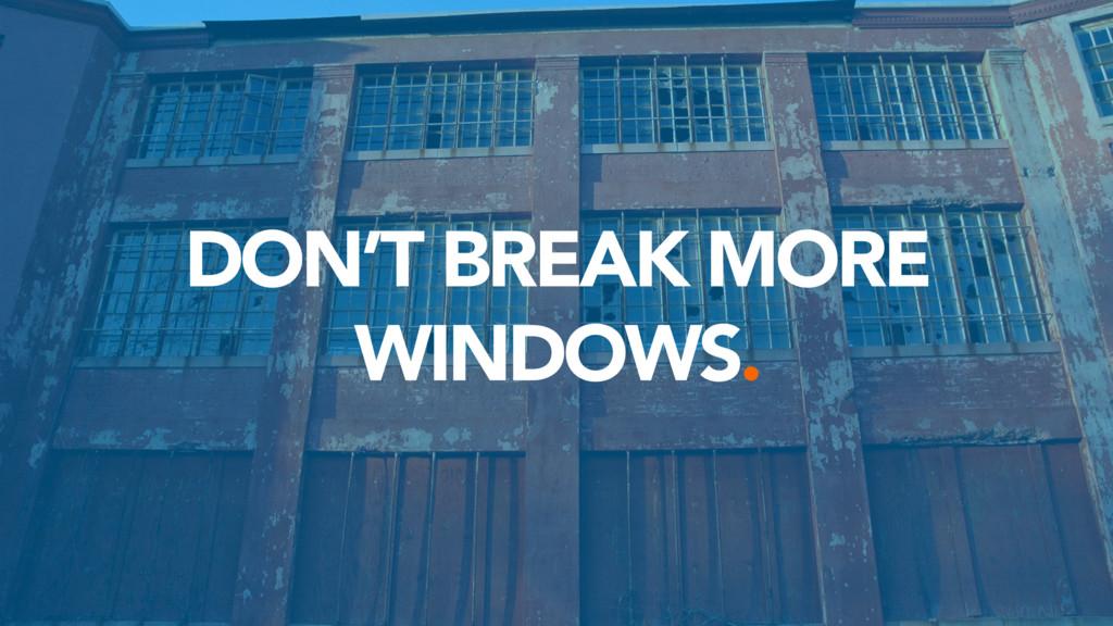DON'T BREAK MORE WINDOWS.