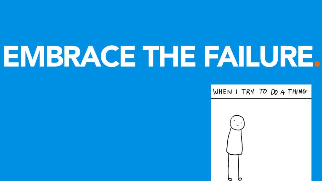 EMBRACE THE FAILURE.
