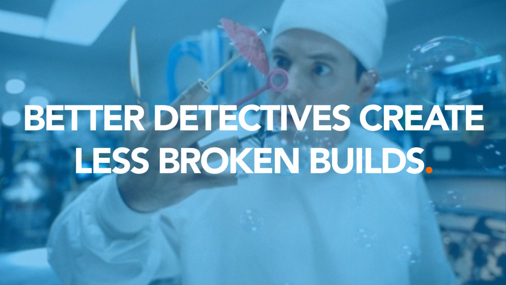 BETTER DETECTIVES CREATE LESS BROKEN BUILDS.