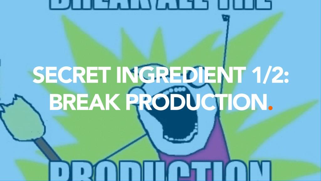 SECRET INGREDIENT 1/2:  BREAK PRODUCTION.