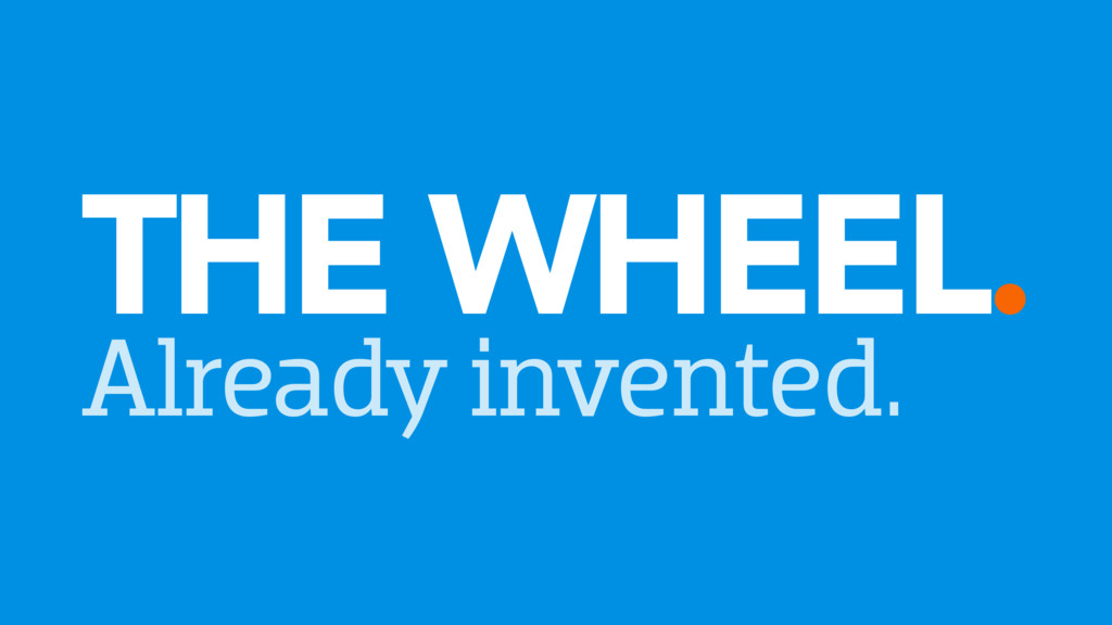 THE WHEEL. Already invented.