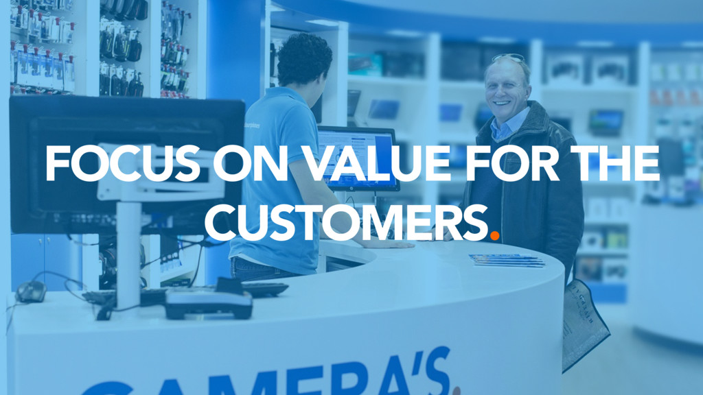 FOCUS ON VALUE FOR THE CUSTOMERS.