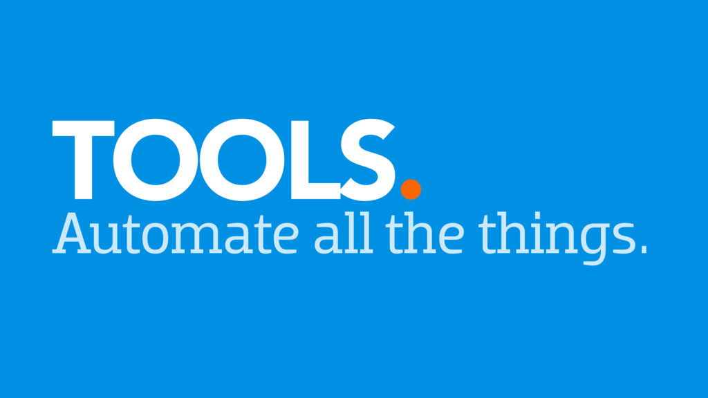 TOOLS. Automate all the things.