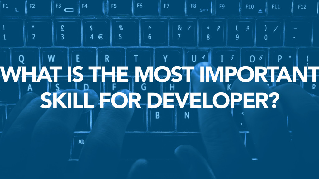 WHAT IS THE MOST IMPORTANT SKILL FOR DEVELOPER?