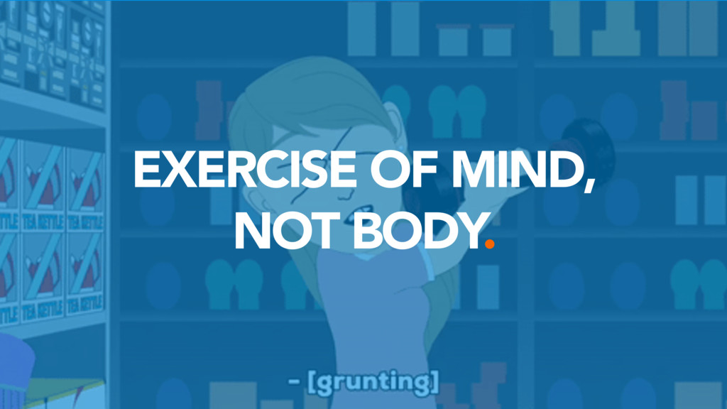 EXERCISE OF MIND,  NOT BODY.