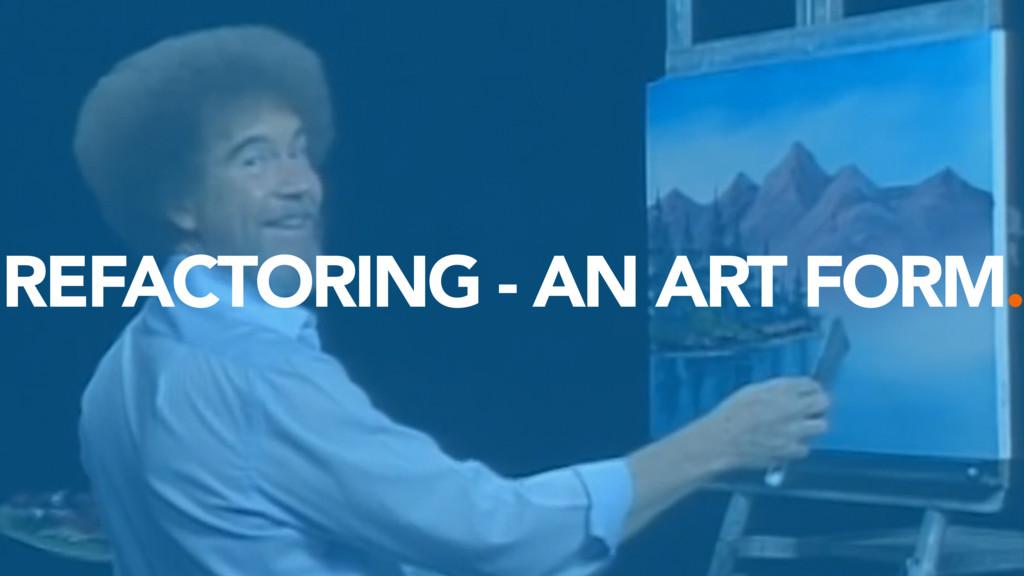 REFACTORING - AN ART FORM.