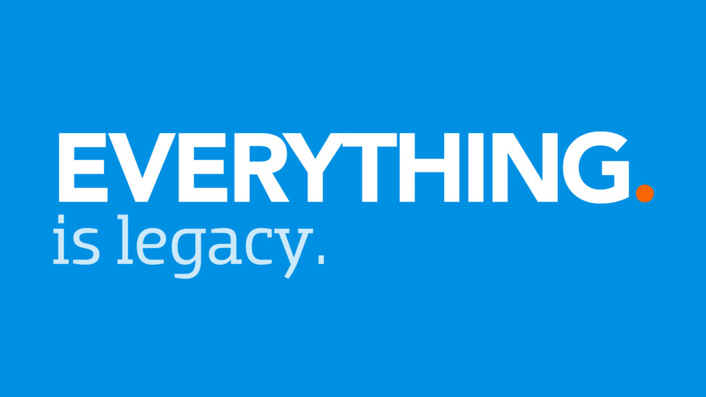 EVERYTHING. is legacy.