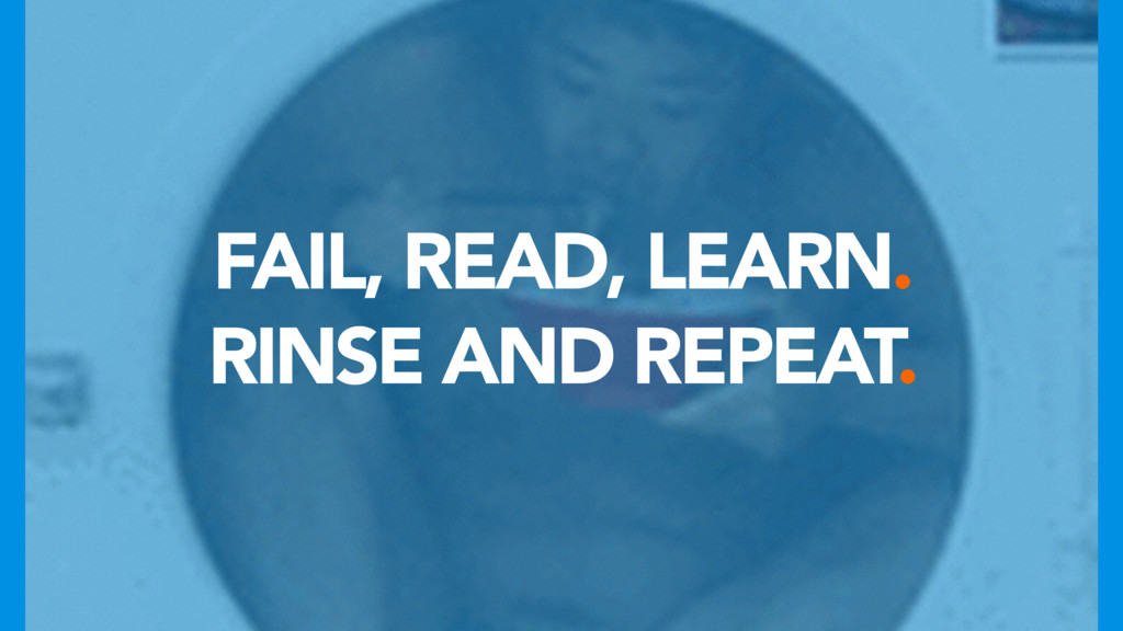FAIL, READ, LEARN. RINSE AND REPEAT.