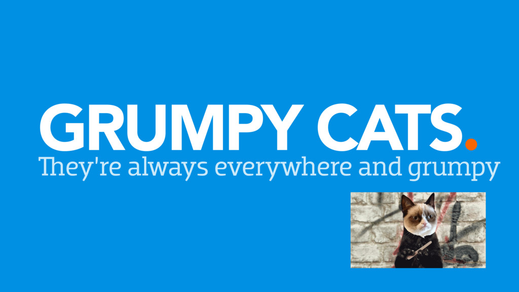 GRUMPY CATS. They're always everywhere and grum...