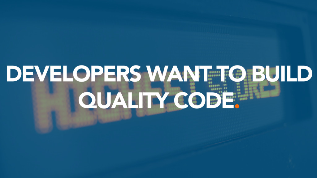 DEVELOPERS WANT TO BUILD QUALITY CODE.