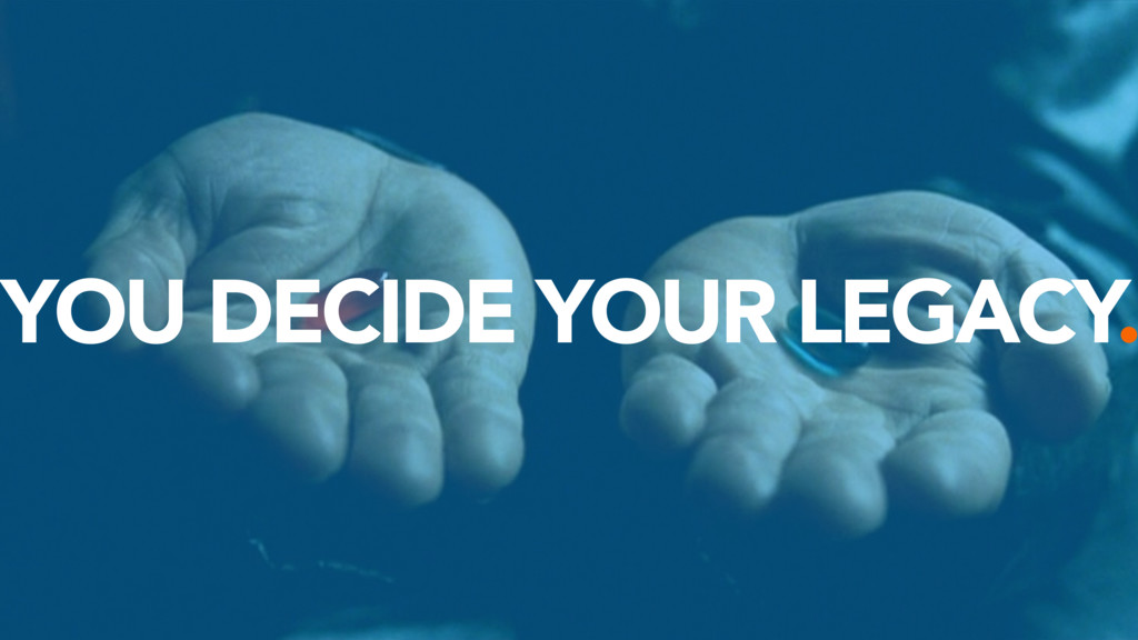 YOU DECIDE YOUR LEGACY.