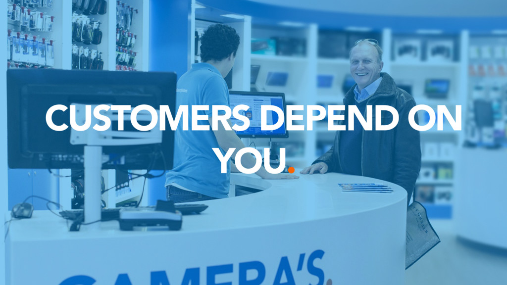 CUSTOMERS DEPEND ON YOU.