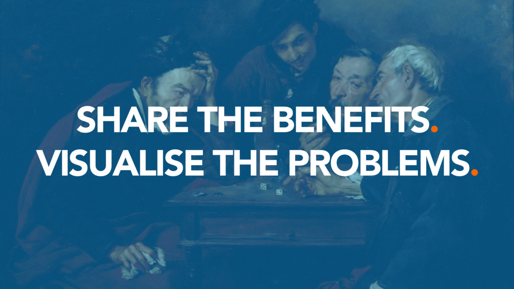 SHARE THE BENEFITS. VISUALISE THE PROBLEMS.