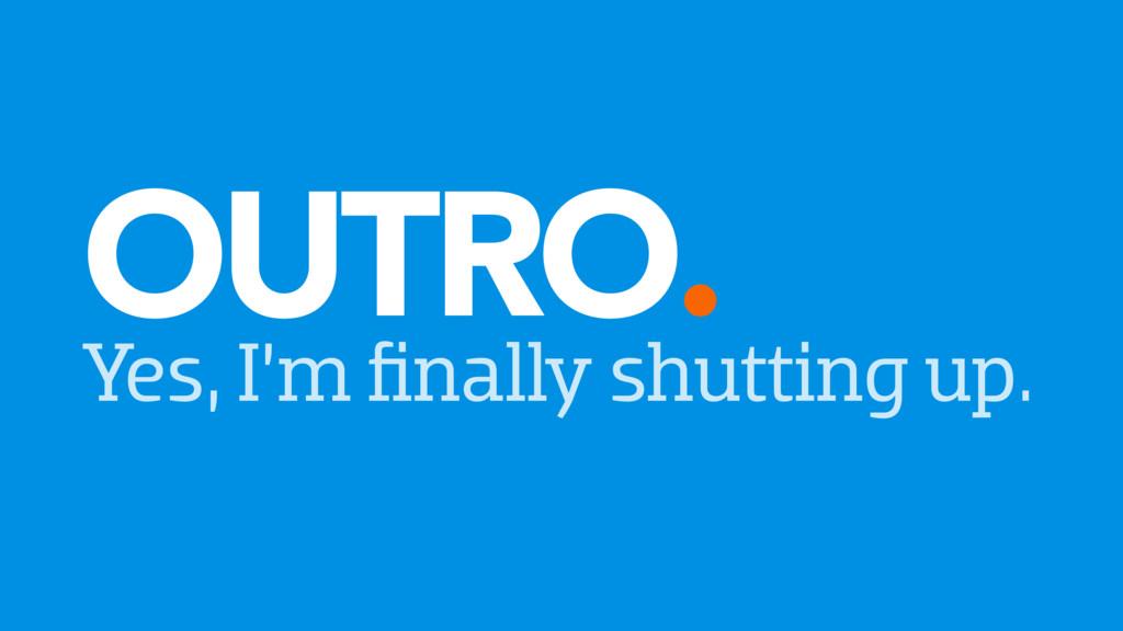 OUTRO. Yes, I'm finally shutting up.