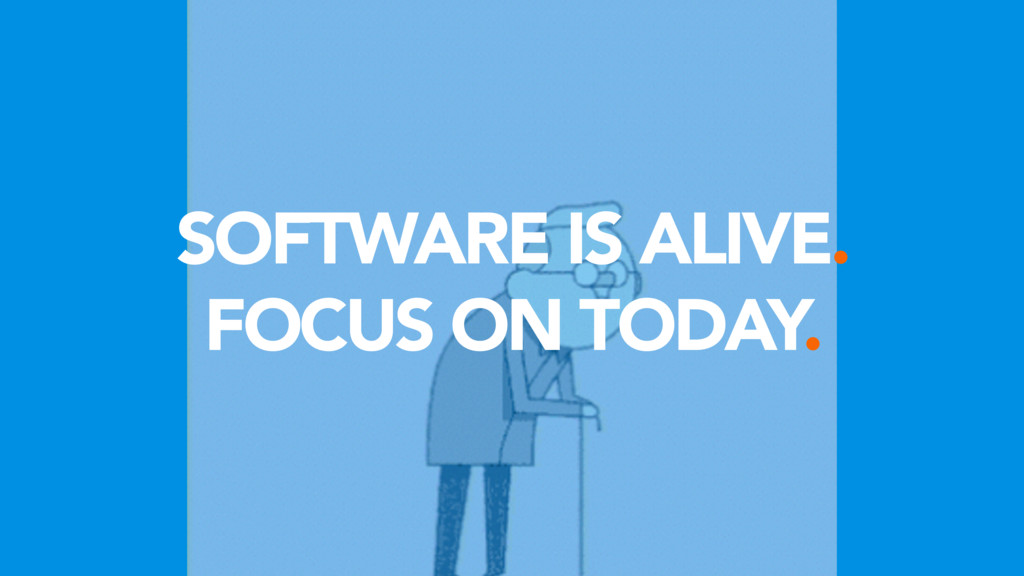 SOFTWARE IS ALIVE. FOCUS ON TODAY.