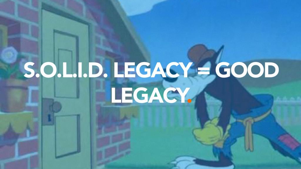 S.O.L.I.D. LEGACY = GOOD LEGACY.