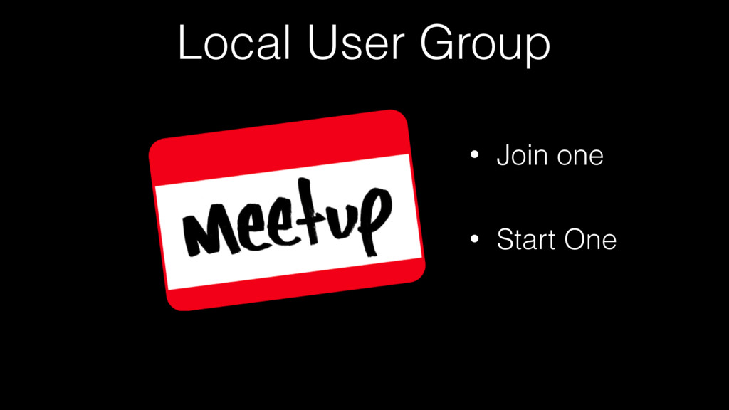 Local User Group • Join one • Start One