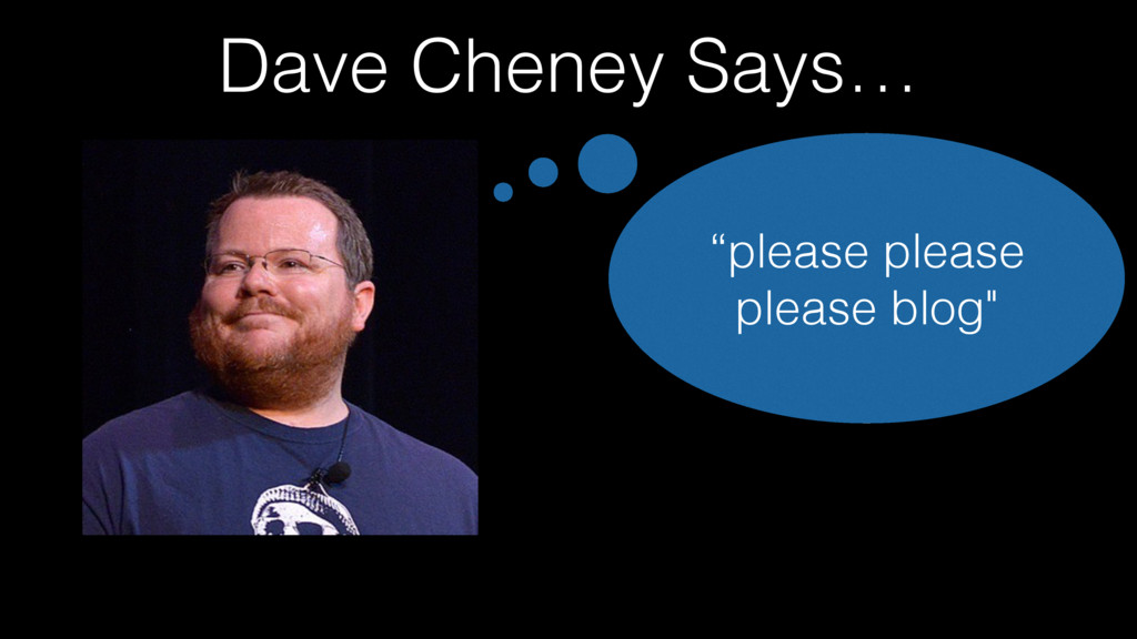 "Dave Cheney Says… ""please please please blog"""