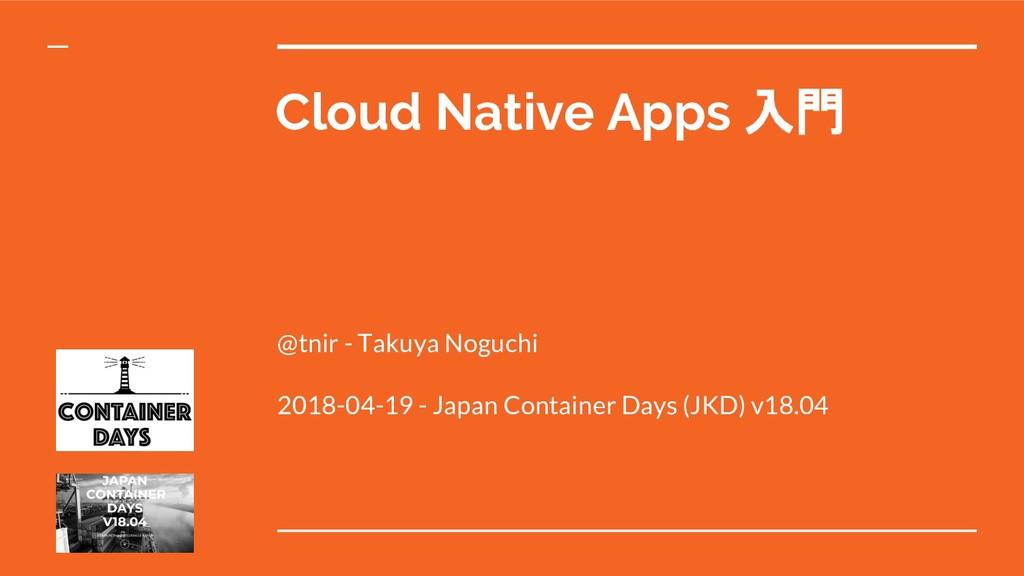 Cloud Native Apps 入門 @tnir - Takuya Noguchi 201...