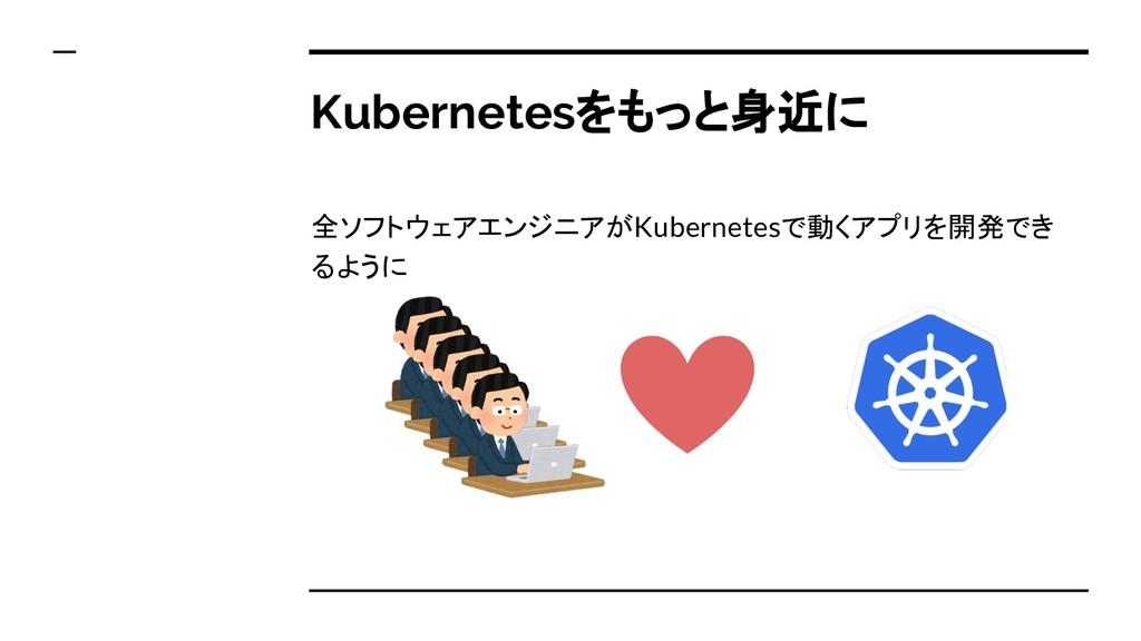Kubernetesをもっと身近に 全ソフトウェアエンジニアがKubernetesで動くアプリ...