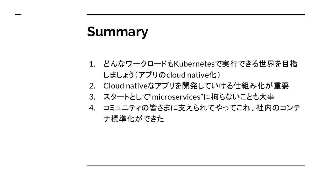 Summary 1. どんなワークロードもKubernetesで実行できる世界を目指 しましょ...