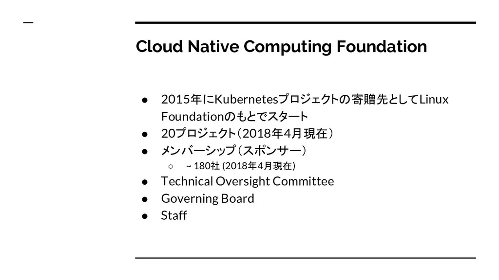 Cloud Native Computing Foundation ● 2015年にKuber...