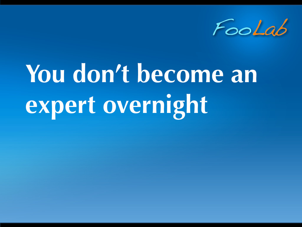 FooLab You don't become an expert overnight