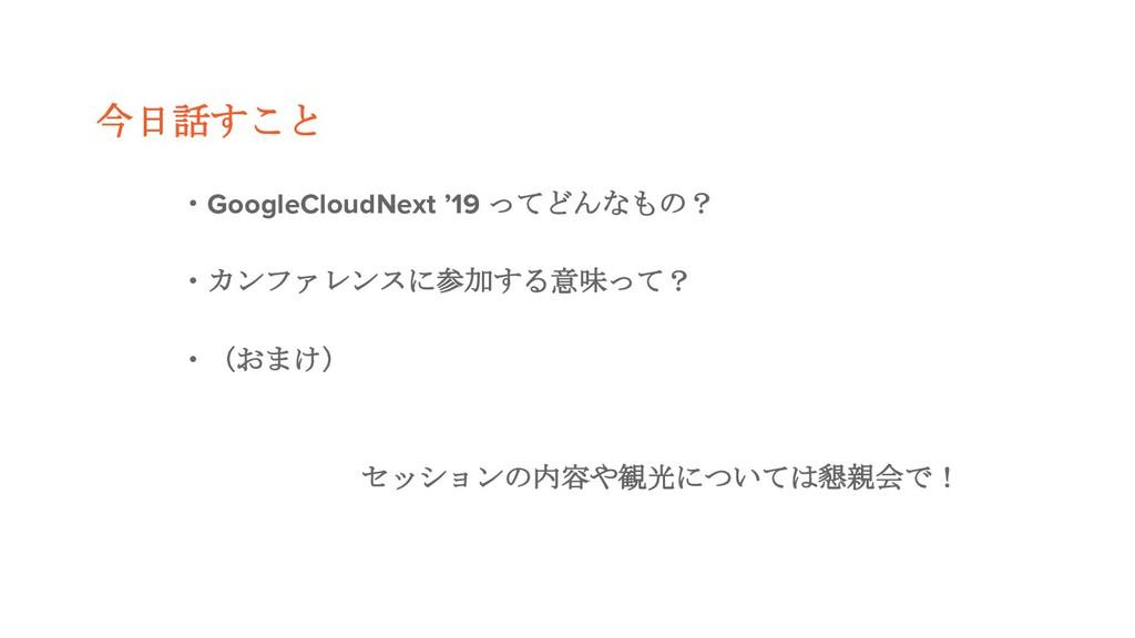 今日話すこと ・GoogleCloudNext '19 ってどんなもの? ・カンファレンスに参...