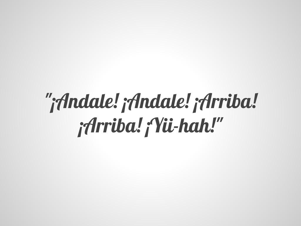 """¡Andale! ¡Andale! ¡Arriba! ¡Arriba! ¡Yii-hah!"""