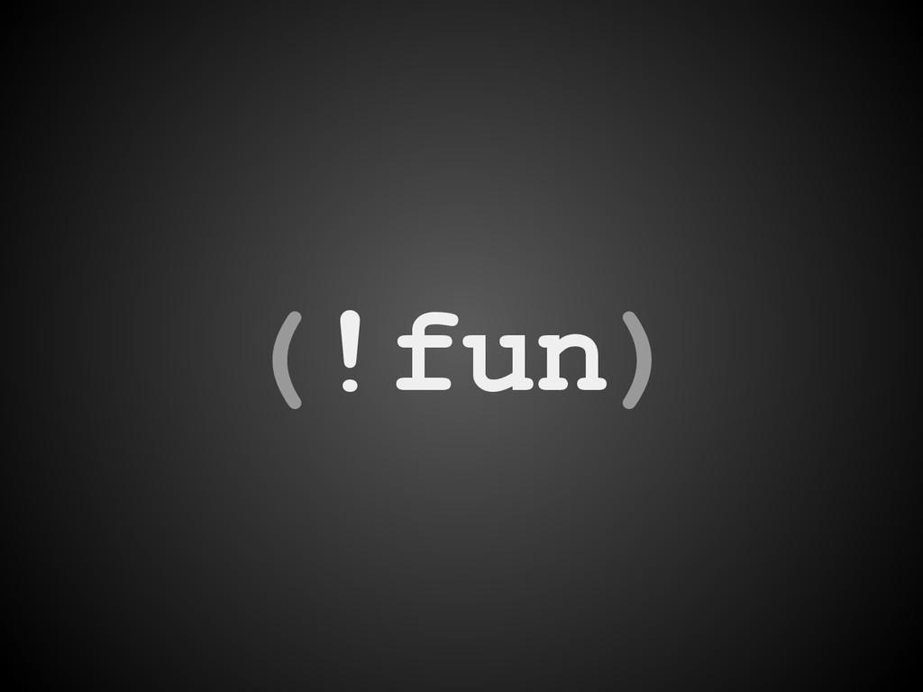 (!fun)