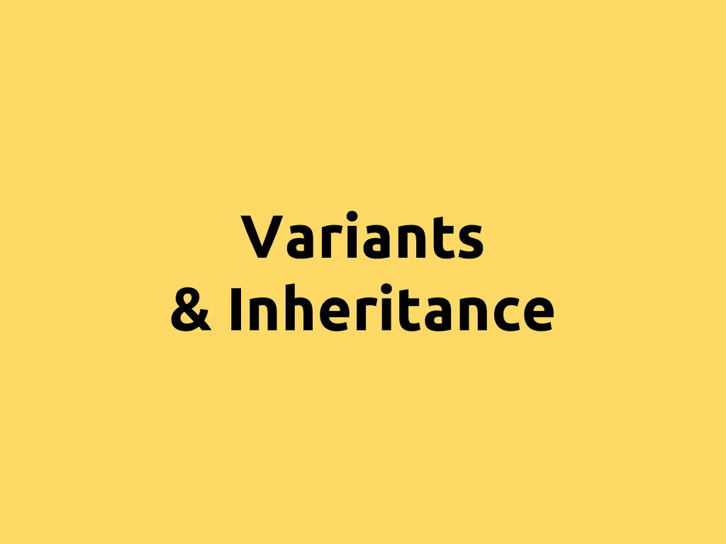 Variants & Inheritance