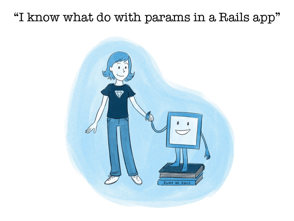 """I know what do with params in a Rails app"""