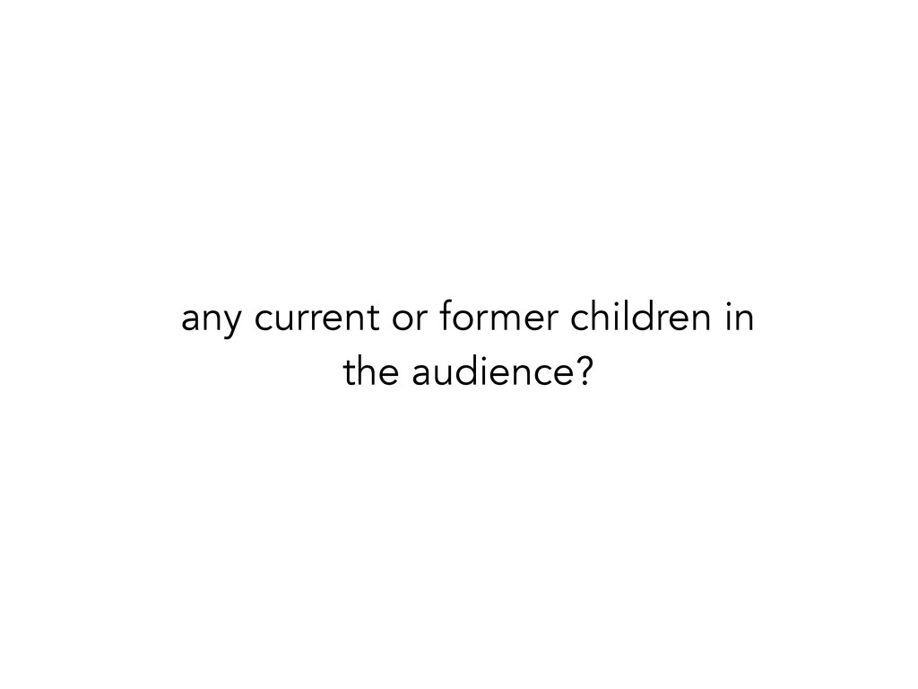 any current or former children in the audience?